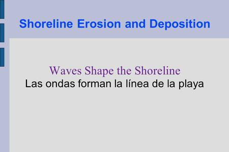 Shoreline Erosion and Deposition Waves Shape the Shoreline Las ondas forman la línea de la playa.
