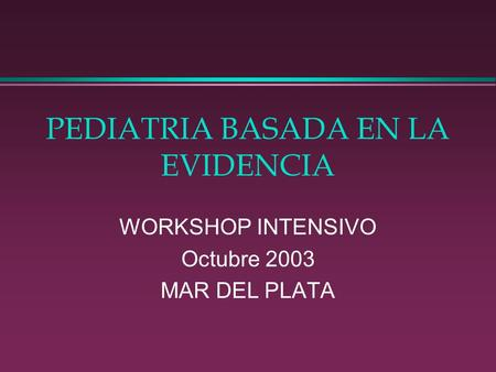 PEDIATRIA BASADA EN LA EVIDENCIA WORKSHOP INTENSIVO Octubre 2003 MAR DEL PLATA.