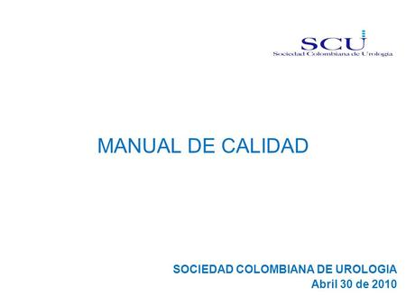 MANUAL DE CALIDAD SOCIEDAD COLOMBIANA DE UROLOGIA Abril 30 de 2010.