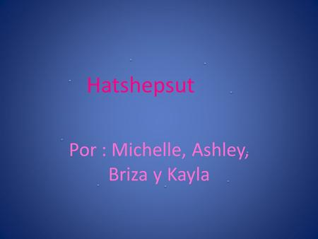 Hatshepsut Por : Michelle, Ashley, Briza y Kayla.