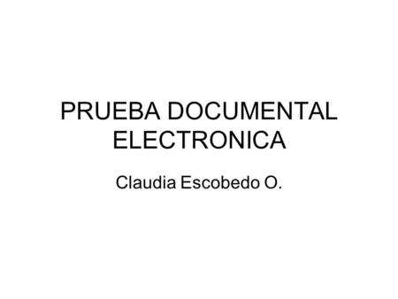 PRUEBA DOCUMENTAL ELECTRONICA Claudia Escobedo O..