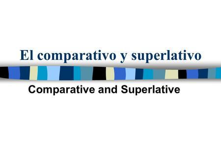 El comparativo y superlativo Comparative and Superlative.