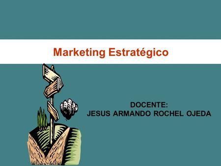 Marketing Estratégico DOCENTE: JESUS ARMANDO ROCHEL OJEDA.