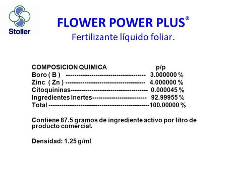 FLOWER POWER PLUS ® Fertilizante líquido foliar. COMPOSICION QUIMICA p/p Boro ( B ) -------------------------------------- 3.000000 % Zinc ( Zn ) --------------------------------------