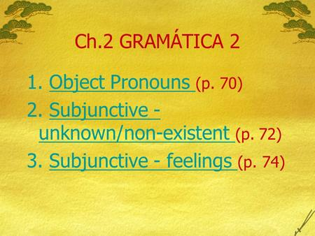 Ch.2 GRAMÁTICA 2 1. Object Pronouns (p. 70)Object Pronouns 2. Subjunctive - unknown/non-existent (p. 72)Subjunctive - unknown/non-existent 3. Subjunctive.