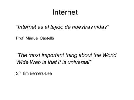 "Internet ""Internet es el tejido de nuestras vidas"" Prof. Manuel Castells ""The most important thing about the World Wide Web is that it is universal"" Sir."