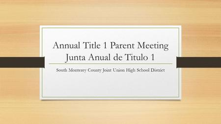 Annual Title 1 Parent Meeting Junta Anual de Titulo 1 South Monterey County Joint Union High School District.