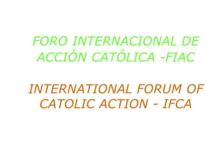 FORO INTERNACIONAL DE ACCIÓN CATÓLICA -FIAC INTERNATIONAL FORUM OF CATOLIC ACTION - IFCA.