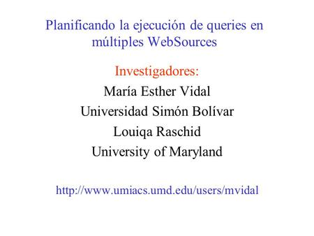 Planificando la ejecución de queries en múltiples WebSources Investigadores: María Esther Vidal Universidad Simón Bolívar Louiqa Raschid University of.