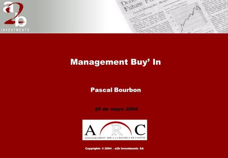 Management Buy' In Pascal Bourbon 25 de mayo 2004 Copyrights © 2004 – a2b Investments SA.