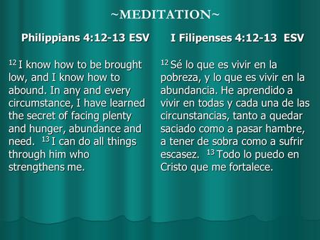 ~MEDITATION~ Philippians 4:12-13 ESV Philippians 4:12-13 ESV 12 I know how to be brought low, and I know how to abound. In any and every circumstance,