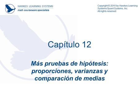 HAWKES LEARNING SYSTEMS math courseware specialists Copyright © 2010 by Hawkes Learning Systems/Quant Systems, Inc. All rights reserved. Capítulo 12 Más.