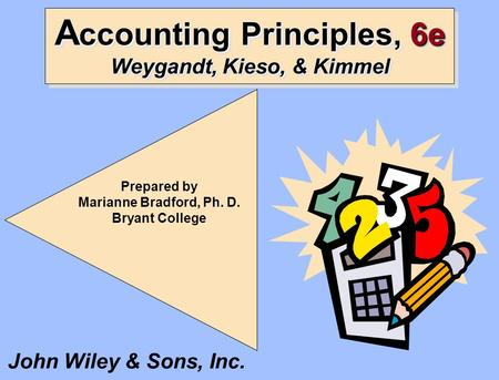 A ccounting Principles, 6e Weygandt, Kieso, & Kimmel Prepared by Marianne Bradford, Ph. D. Bryant College John Wiley & Sons, Inc.