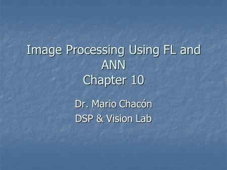 Image Processing Using FL and ANN Chapter 10 Dr. Mario Chacón DSP & Vision Lab.