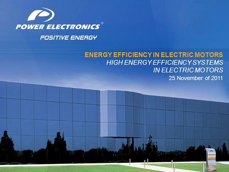 © 2011 Power Electronics. Todos los derechos reservados. ® ENERGY EFFICIENCY IN ELECTRIC MOTORS HIGH ENERGY EFFICIENCY SYSTEMS IN ELECTRIC MOTORS 25 November.