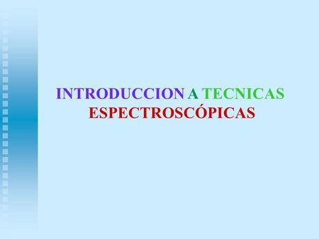 INTRODUCCION A TECNICAS ESPECTROSCÓPICAS. TECNICAS ESPECTROSCOPICAS 1.FT-IR 2.UV-VIS 3.MASAS 4. RMN.