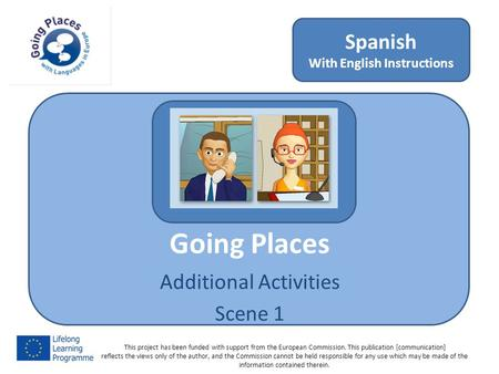 Going Places Additional Activities Scene 1 Spanish With English Instructions This project has been funded with support from the European Commission. This.