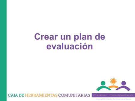Copyright © 2014 by The University of Kansas Crear un plan de evaluación.