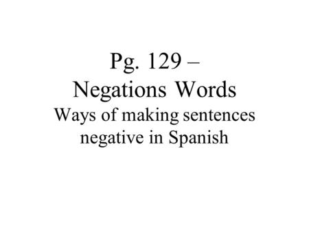 Pg. 129 – Negations Words Ways of making sentences negative in Spanish.