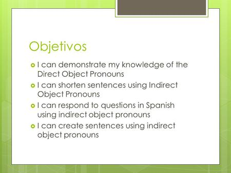 Objetivos  I can demonstrate my knowledge of the Direct Object Pronouns  I can shorten sentences using Indirect Object Pronouns  I can respond to questions.