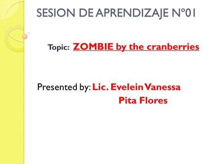 SESION DE APRENDIZAJE Nº01 Topic: ZOMBIE by the cranberries Presented by: Lic. Evelein Vanessa Pita Flores.