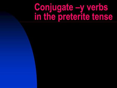 Conjugate –y verbs in the preterite tense. -y verbs When i is surrounded by e and o in any combination, the i changes to a y. This is not considered to.