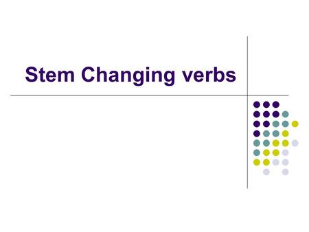 Stem Changing verbs. Main Concept Each verb can be broken into two main parts. The stem (everything but the ar, er, or ir.) The suffix (the ar, er, or.