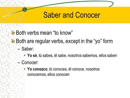 "Saber and Conocer Both verbs mean ""to know"" Both are regular verbs, except in the ""yo"" form –Saber: Yo sé, tú sabes, él sabe, nosotros sabemos, ellos."