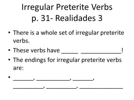 Irregular Preterite Verbs p. 31- Realidades 3 There is a whole set of irregular preterite verbs. These verbs have _____ ____________! The endings for irregular.