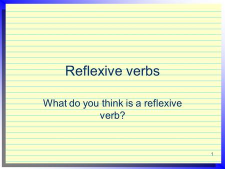Reflexive verbs What do you think is a reflexive verb? 1.