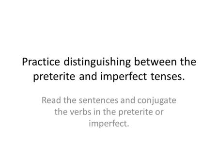 Practice distinguishing between the preterite and imperfect tenses. Read the sentences and conjugate the verbs in the preterite or imperfect.