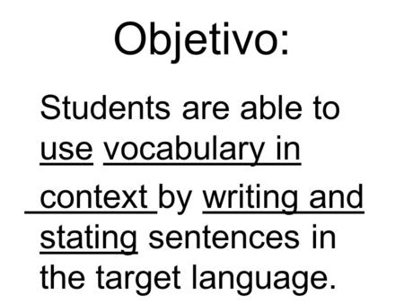 Objetivo: Students are able to use vocabulary in context by writing and stating sentences in the target language.