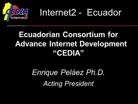 "Internet2 - Ecuador Ecuadorian Consortium for Advance Internet Development ""CEDIA"" Enrique Peláez Ph.D. Acting President."