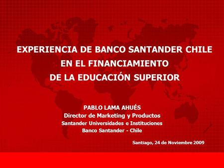 EXPERIENCIA DE BANCO SANTANDER CHILE EN EL FINANCIAMIENTO DE LA EDUCACIÓN SUPERIOR Santiago, 24 de Noviembre 2009 PABLO LAMA AHUÉS Director de Marketing.