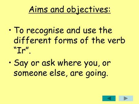 "Aims and objectives: To recognise and use the different forms of the verb ""Ir"". Say or ask where you, or someone else, are going."