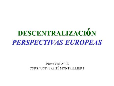 DESCENTRALIZACI ó N PERSPECTIVAS EUROPEAS Pierre VALARIÉ CNRS / UNIVERSITÉ MONTPELLIER 1.