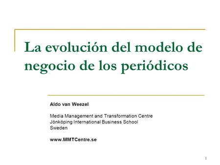 1 La evolución del modelo de negocio de los periódicos Aldo van Weezel Media Management and Transformation Centre Jönköping International Business School.