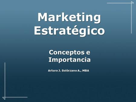 Marketing Estratégico Conceptos e Importancia Arturo J. Solórzano A., MBA.