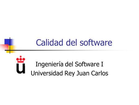 Calidad del software Ingeniería del Software I Universidad Rey Juan Carlos.