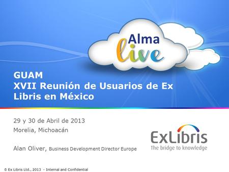 1  Ex Libris Ltd., 2013 - Internal and Confidential GUAM XVII Reunión de Usuarios de Ex Libris en México 29 y 30 de Abril de 2013 Morelia, Michoacán Alan.