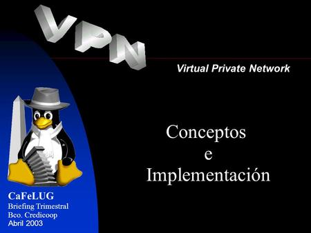 Virtual Private Network CaFeLUG Briefing Trimestral Bco. Credicoop Abril 2003 Conceptos e Implementación.