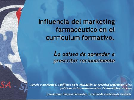 Influencia del marketing farmacéutico en el currículum formativo. L a odisea de aprender a prescribir racionalmente Ciencia y marketing. Conflictos en.