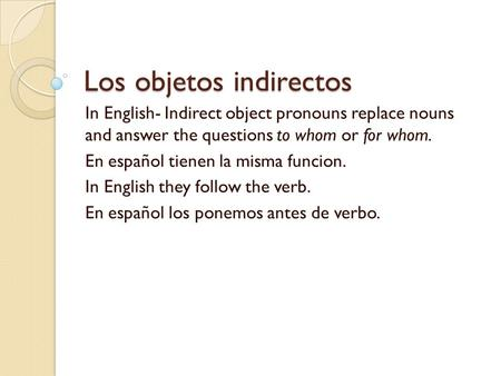 Los objetos indirectos In English- Indirect object pronouns replace nouns and answer the questions to whom or for whom. En español tienen la misma funcion.