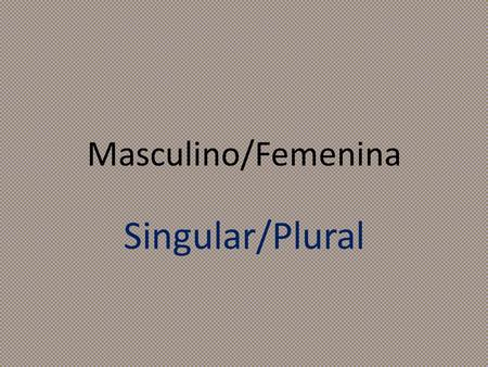 Masculino/Femenina Singular/Plural. Choose who is X and who is O 1.Take turns, follow along with the slides. 2.If you are correct, you get to mark your.