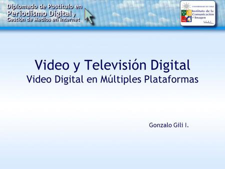 Video y Televisión Digital Video Digital en Múltiples Plataformas Gonzalo Gili I.