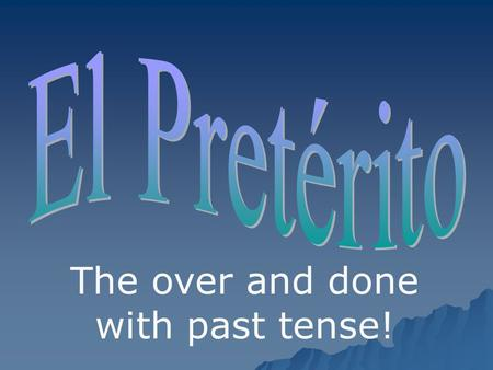 The over and done with past tense!. The preterite tense is used to talk about COMPLETED ACTIONS IN THE PAST in a SPECIFIC TIME FRAME. Examples: I ate.