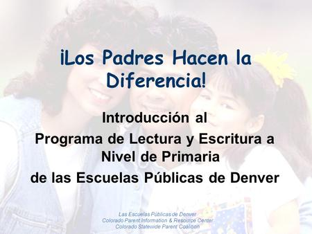 Las Escuelas Públicas de Denver Colorado Parent Information & Resource Center Colorado Statewide Parent Coalition ¡Los Padres Hacen la Diferencia! Introducción.