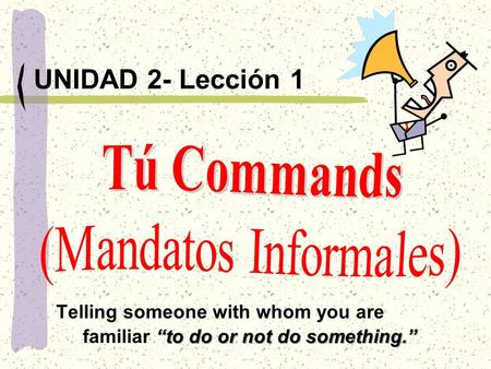 """to do or not do something."" UNIDAD 2- Lección 1 Telling someone with whom you are familiar ""to do or not do something."""