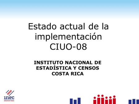 Estado actual de la implementación CIUO-08 INSTITUTO NACIONAL DE ESTADÍSTICA Y CENSOS COSTA RICA.