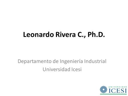 Leonardo Rivera C., Ph.D. Departamento de Ingeniería Industrial Universidad Icesi.